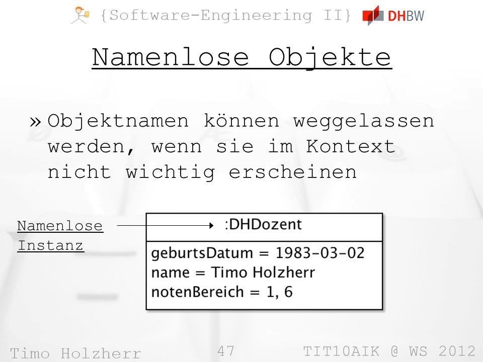 47 TIT10AIK @ WS 2012 Namenlose Objekte »Objektnamen können weggelassen werden, wenn sie im Kontext nicht wichtig erscheinen Namenlose Instanz