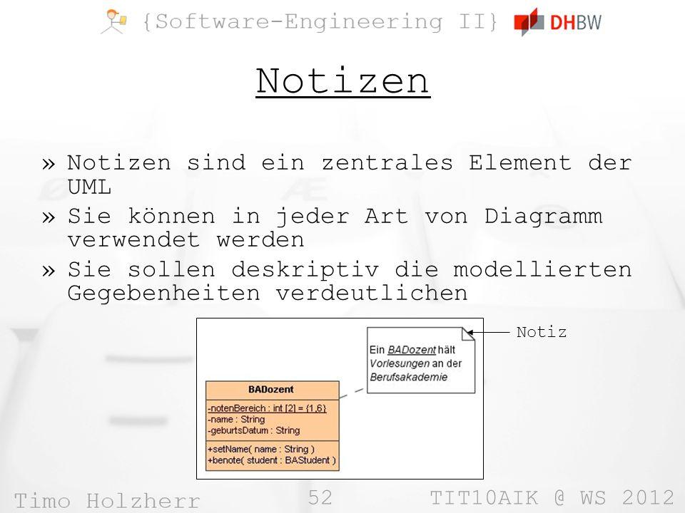 52 TIT10AIK @ WS 2012 Notizen »Notizen sind ein zentrales Element der UML »Sie können in jeder Art von Diagramm verwendet werden »Sie sollen deskriptiv die modellierten Gegebenheiten verdeutlichen Notiz