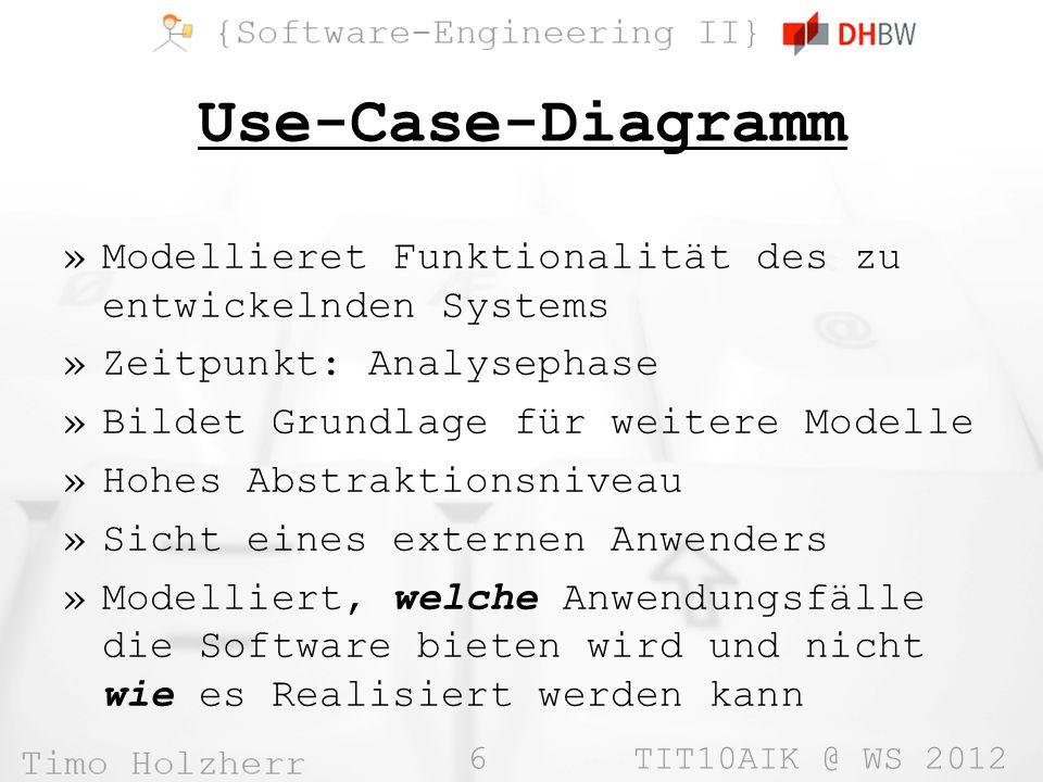 6 TIT10AIK @ WS 2012 Use-Case-Diagramm »Modellieret Funktionalität des zu entwickelnden Systems »Zeitpunkt: Analysephase »Bildet Grundlage für weitere Modelle »Hohes Abstraktionsniveau »Sicht eines externen Anwenders »Modelliert, welche Anwendungsfälle die Software bieten wird und nicht wie es Realisiert werden kann