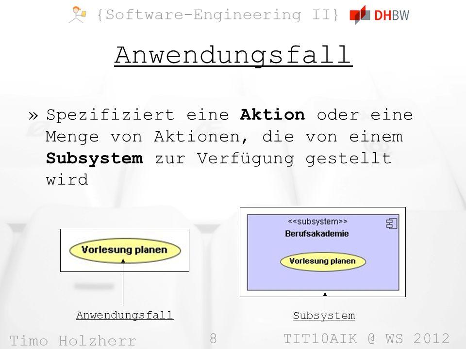 8 TIT10AIK @ WS 2012 Anwendungsfall »Spezifiziert eine Aktion oder eine Menge von Aktionen, die von einem Subsystem zur Verfügung gestellt wird Anwendungsfall Subsystem