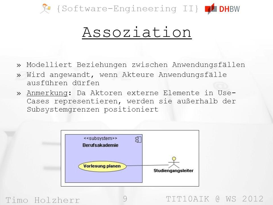 9 TIT10AIK @ WS 2012 Assoziation »Modelliert Beziehungen zwischen Anwendungsfällen »Wird angewandt, wenn Akteure Anwendungsfälle ausführen dürfen »Anmerkung: Da Aktoren externe Elemente in Use- Cases representieren, werden sie außerhalb der Subsystemgrenzen positioniert