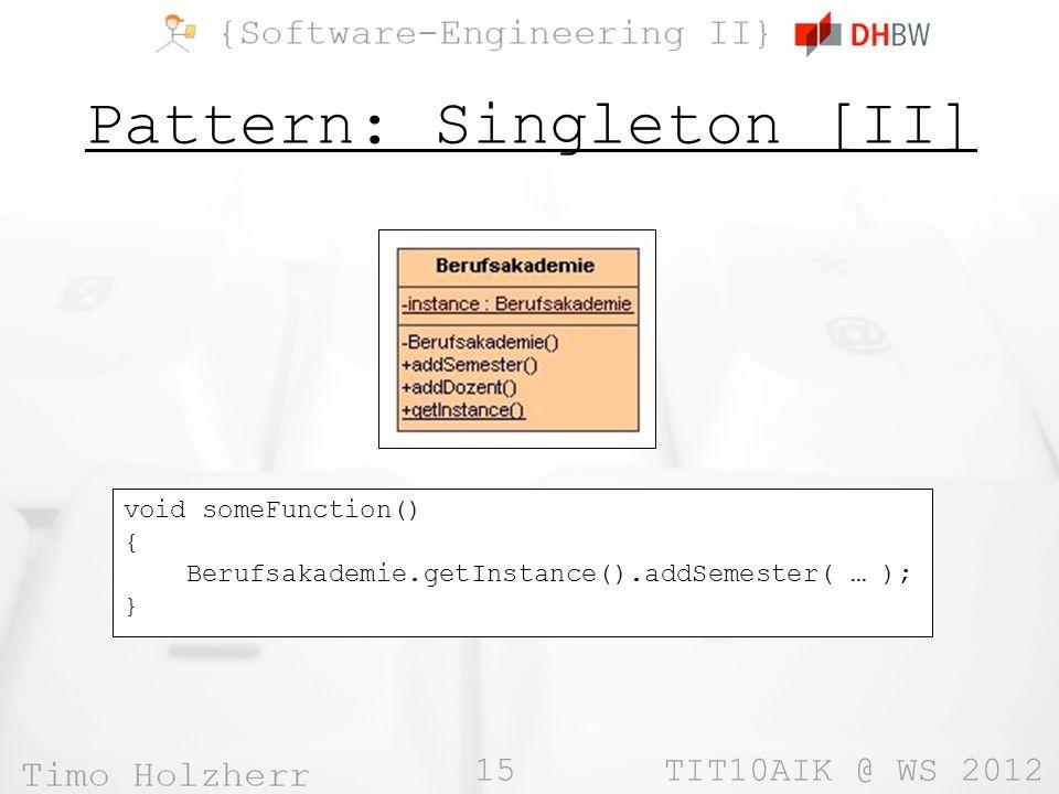 15 TIT10AIK @ WS 2012 Pattern: Singleton [II] void someFunction() { Berufsakademie.getInstance().addSemester( … ); }