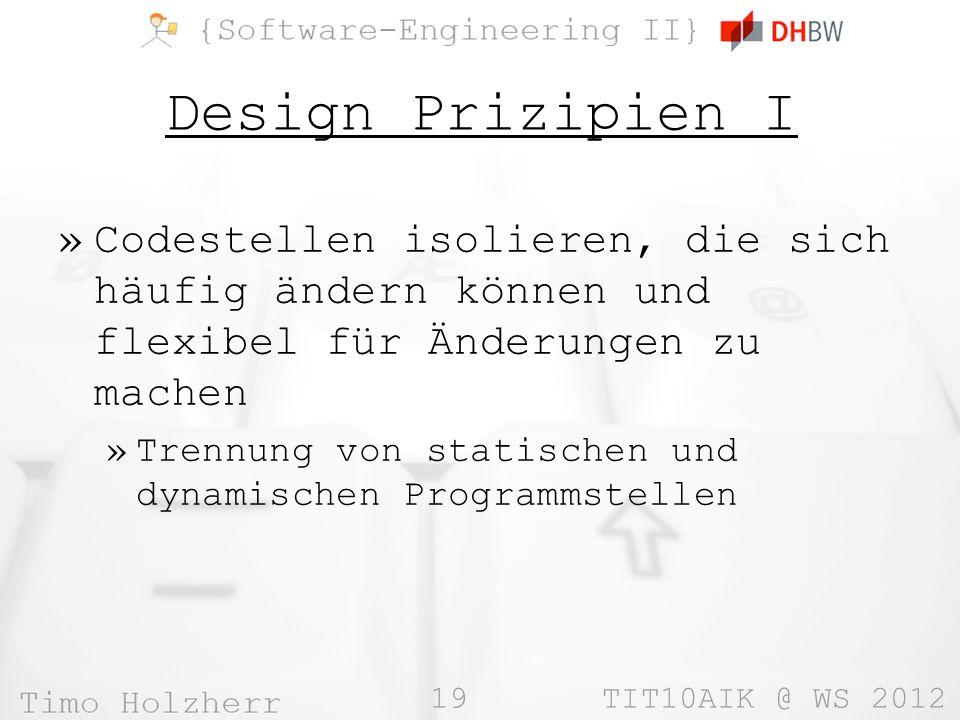 19 TIT10AIK @ WS 2012 Design Prizipien I »Codestellen isolieren, die sich häufig ändern können und flexibel für Änderungen zu machen »Trennung von statischen und dynamischen Programmstellen