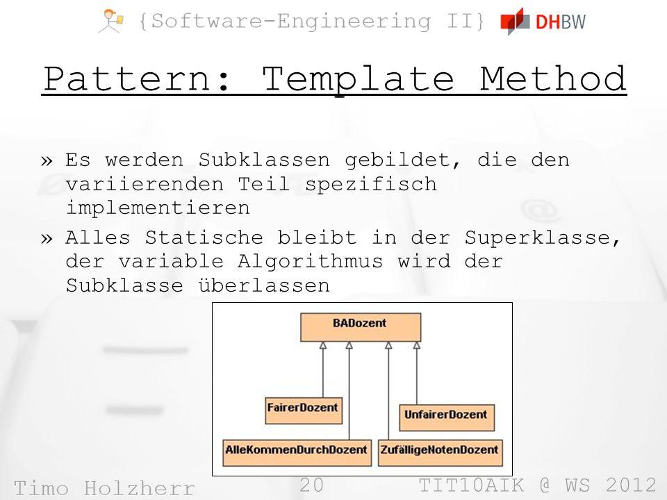 20 TIT10AIK @ WS 2012 Pattern: Template Method »Es werden Subklassen gebildet, die den variierenden Teil spezifisch implementieren »Alles Statische bleibt in der Superklasse, der variable Algorithmus wird der Subklasse überlassen