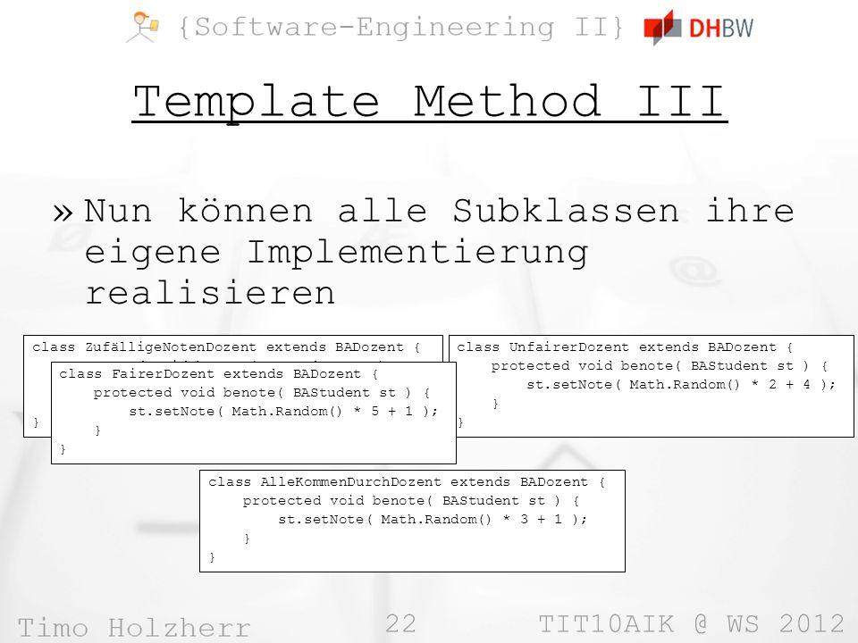 22 TIT10AIK @ WS 2012 Template Method III »Nun können alle Subklassen ihre eigene Implementierung realisieren class ZufälligeNotenDozent extends BADozent { protected void benote( BAStudent st ) { st.setNote( Math.Random() * 5 + 1 ); } class UnfairerDozent extends BADozent { protected void benote( BAStudent st ) { st.setNote( Math.Random() * 2 + 4 ); } class AlleKommenDurchDozent extends BADozent { protected void benote( BAStudent st ) { st.setNote( Math.Random() * 3 + 1 ); } class FairerDozent extends BADozent { protected void benote( BAStudent st ) { st.setNote( Math.Random() * 5 + 1 ); }