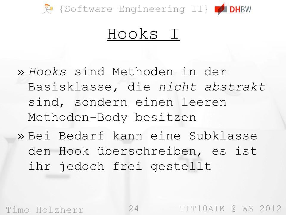 24 TIT10AIK @ WS 2012 Hooks I »Hooks sind Methoden in der Basisklasse, die nicht abstrakt sind, sondern einen leeren Methoden-Body besitzen »Bei Bedarf kann eine Subklasse den Hook überschreiben, es ist ihr jedoch frei gestellt