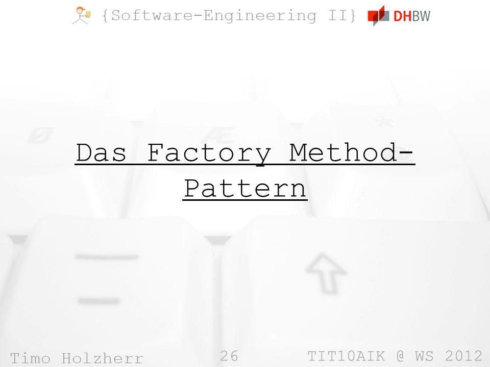 26 TIT10AIK @ WS 2012 Das Factory Method- Pattern