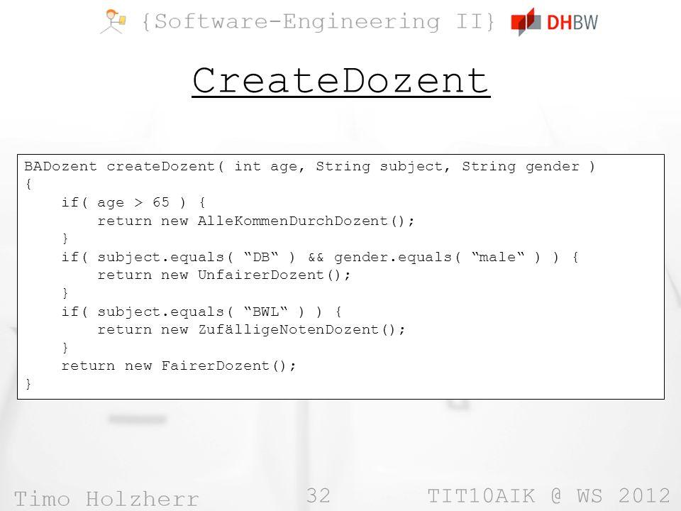 32 TIT10AIK @ WS 2012 CreateDozent BADozent createDozent( int age, String subject, String gender ) { if( age > 65 ) { return new AlleKommenDurchDozent(); } if( subject.equals( DB ) && gender.equals( male ) ) { return new UnfairerDozent(); } if( subject.equals( BWL ) ) { return new ZufälligeNotenDozent(); } return new FairerDozent(); }