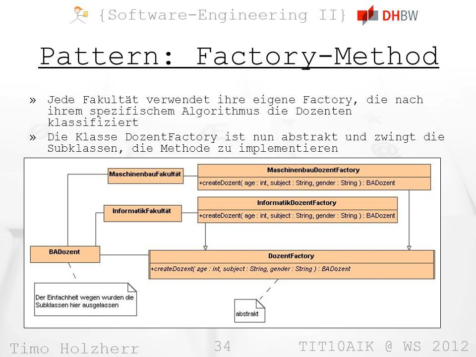 34 TIT10AIK @ WS 2012 Pattern: Factory-Method »Jede Fakultät verwendet ihre eigene Factory, die nach ihrem spezifischem Algorithmus die Dozenten klassifiziert »Die Klasse DozentFactory ist nun abstrakt und zwingt die Subklassen, die Methode zu implementieren