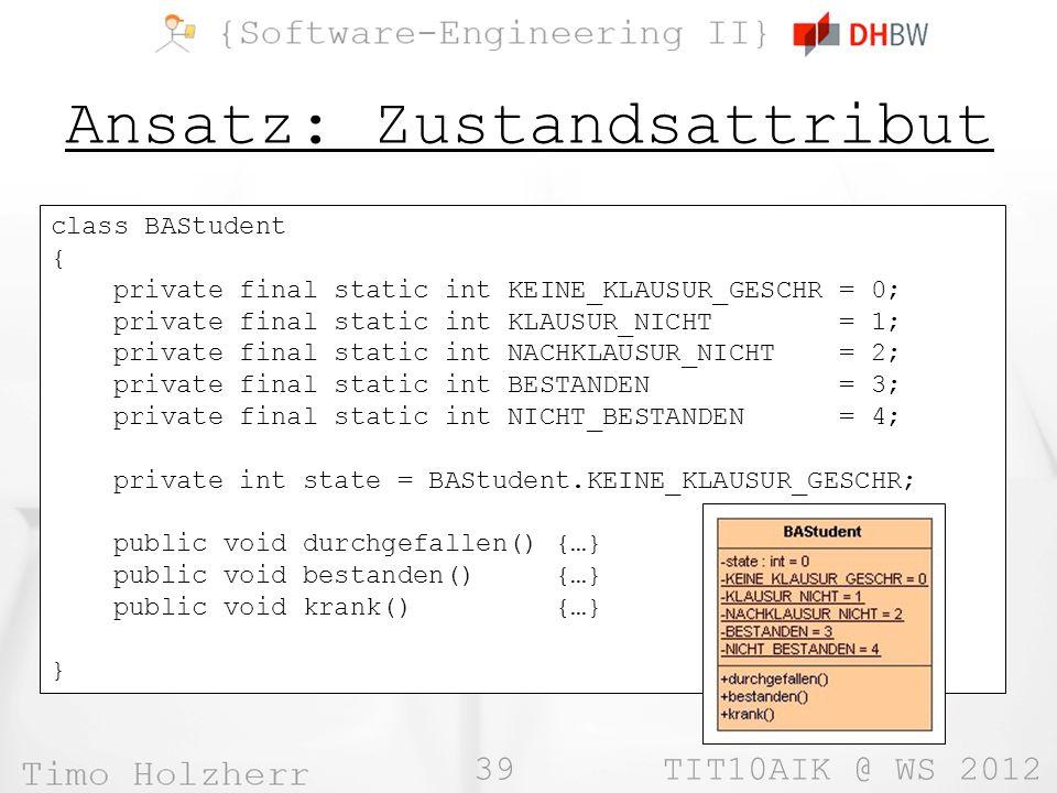 39 TIT10AIK @ WS 2012 Ansatz: Zustandsattribut class BAStudent { private final static int KEINE_KLAUSUR_GESCHR = 0; private final static int KLAUSUR_NICHT = 1; private final static int NACHKLAUSUR_NICHT = 2; private final static int BESTANDEN = 3; private final static int NICHT_BESTANDEN = 4; private int state = BAStudent.KEINE_KLAUSUR_GESCHR; public void durchgefallen() {…} public void bestanden() {…} public void krank() {…} }