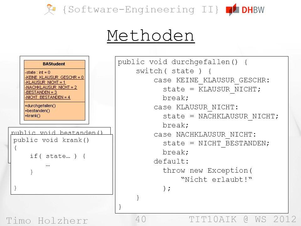 40 TIT10AIK @ WS 2012 Methoden public void durchgefallen() { switch( state ) { case KEINE_KLAUSUR_GESCHR: state = KLAUSUR_NICHT; break; case KLAUSUR_NICHT: state = NACHKLAUSUR_NICHT; break; case NACHKLAUSUR_NICHT: state = NICHT_BESTANDEN; break; default: throw new Exception( Nicht erlaubt.