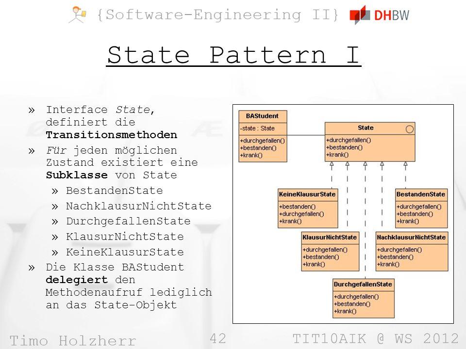 42 TIT10AIK @ WS 2012 State Pattern I »Interface State, definiert die Transitionsmethoden »Für jeden möglichen Zustand existiert eine Subklasse von State »BestandenState »NachklausurNichtState »DurchgefallenState »KlausurNichtState »KeineKlausurState »Die Klasse BAStudent delegiert den Methodenaufruf lediglich an das State-Objekt