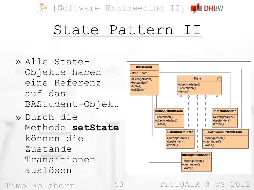 43 TIT10AIK @ WS 2012 State Pattern II »Alle State- Objekte haben eine Referenz auf das BAStudent-Objekt »Durch die Methode setState können die Zustände Transitionen auslösen