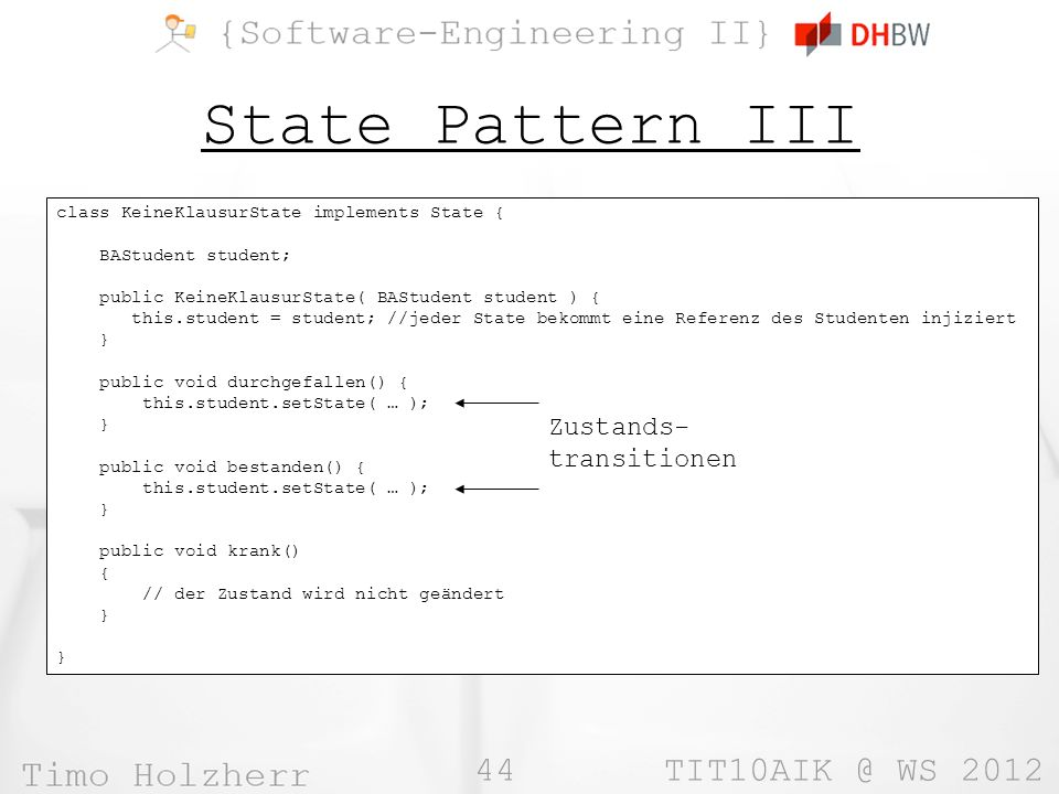 44 TIT10AIK @ WS 2012 State Pattern III class KeineKlausurState implements State { BAStudent student; public KeineKlausurState( BAStudent student ) {