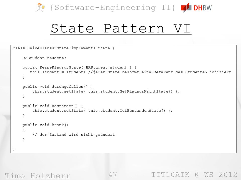 47 TIT10AIK @ WS 2012 State Pattern VI class KeineKlausurState implements State { BAStudent student; public KeineKlausurState( BAStudent student ) { t