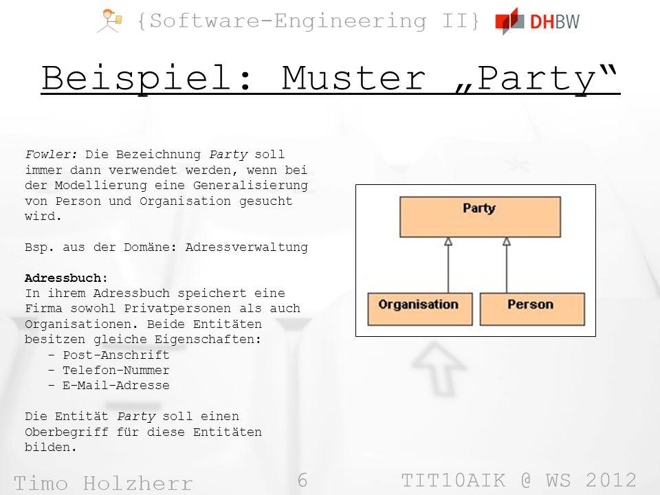 6 TIT10AIK @ WS 2012 Beispiel: Muster Party Fowler: Die Bezeichnung Party soll immer dann verwendet werden, wenn bei der Modellierung eine Generalisierung von Person und Organisation gesucht wird.
