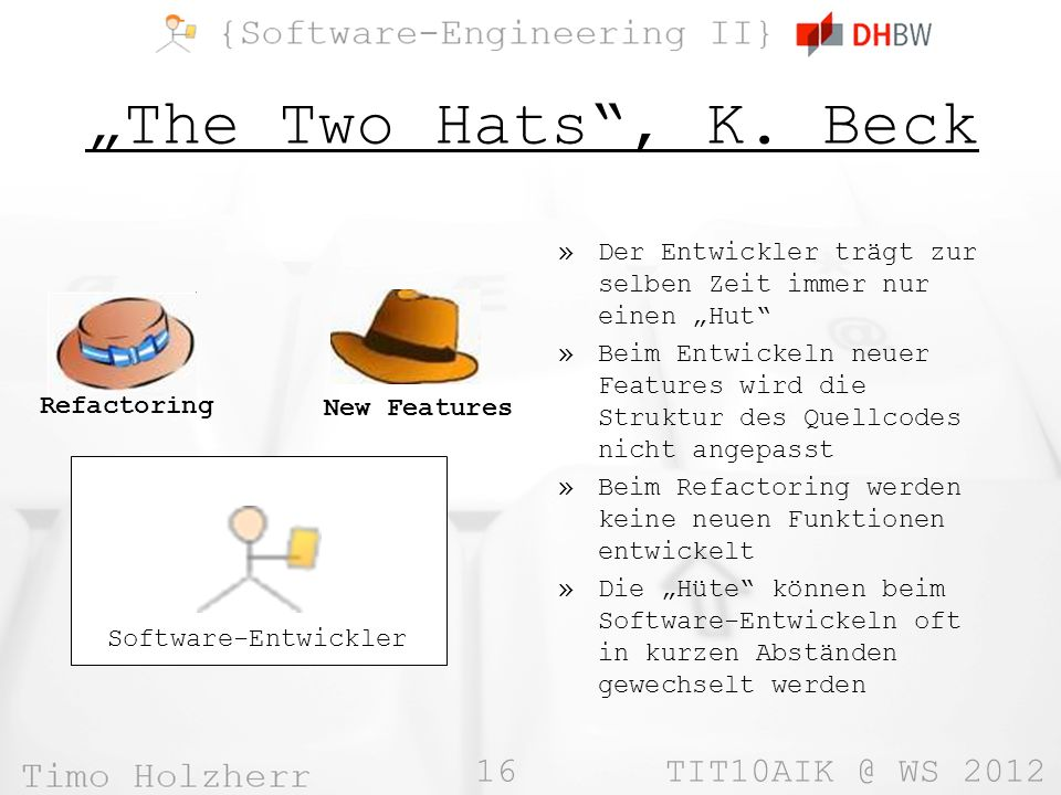 16 TIT10AIK @ WS 2012 The Two Hats, K. Beck Refactoring New Features Software-Entwickler »Der Entwickler trägt zur selben Zeit immer nur einen Hut »Be