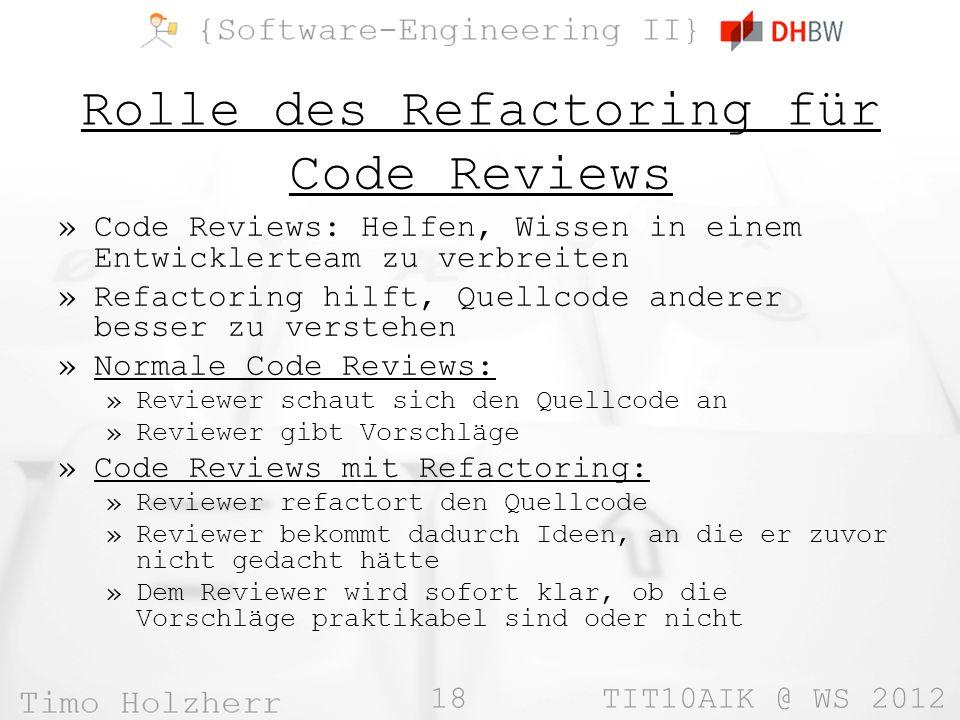 18 TIT10AIK @ WS 2012 Rolle des Refactoring für Code Reviews »Code Reviews: Helfen, Wissen in einem Entwicklerteam zu verbreiten »Refactoring hilft, Quellcode anderer besser zu verstehen »Normale Code Reviews: »Reviewer schaut sich den Quellcode an »Reviewer gibt Vorschläge »Code Reviews mit Refactoring: »Reviewer refactort den Quellcode »Reviewer bekommt dadurch Ideen, an die er zuvor nicht gedacht hätte »Dem Reviewer wird sofort klar, ob die Vorschläge praktikabel sind oder nicht