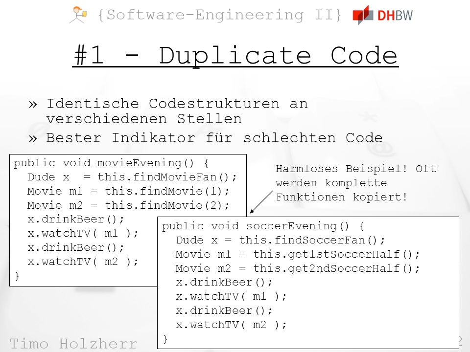 22 TIT10AIK @ WS 2012 #1 - Duplicate Code »Identische Codestrukturen an verschiedenen Stellen »Bester Indikator für schlechten Code public void movieEvening() { Dude x = this.findMovieFan(); Movie m1 = this.findMovie(1); Movie m2 = this.findMovie(2); x.drinkBeer(); x.watchTV( m1 ); x.drinkBeer(); x.watchTV( m2 ); } public void soccerEvening() { Dude x = this.findSoccerFan(); Movie m1 = this.get1stSoccerHalf(); Movie m2 = this.get2ndSoccerHalf(); x.drinkBeer(); x.watchTV( m1 ); x.drinkBeer(); x.watchTV( m2 ); } Harmloses Beispiel.