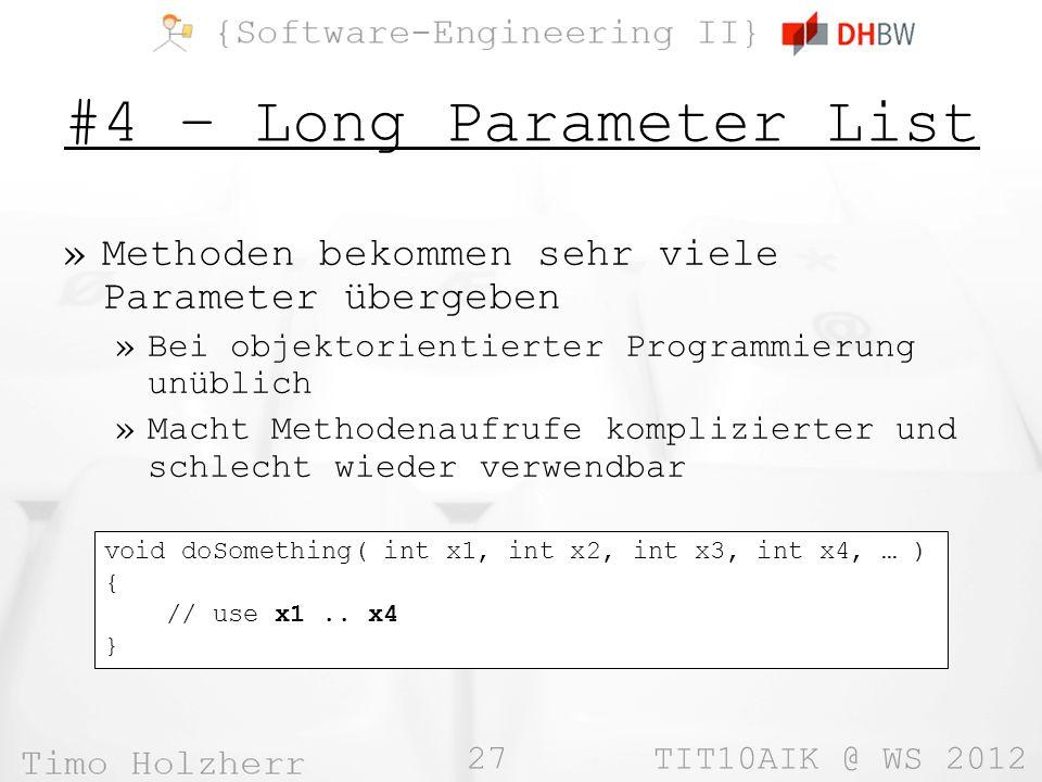 27 TIT10AIK @ WS 2012 #4 – Long Parameter List »Methoden bekommen sehr viele Parameter übergeben »Bei objektorientierter Programmierung unüblich »Macht Methodenaufrufe komplizierter und schlecht wieder verwendbar void doSomething( int x1, int x2, int x3, int x4, … ) { // use x1..
