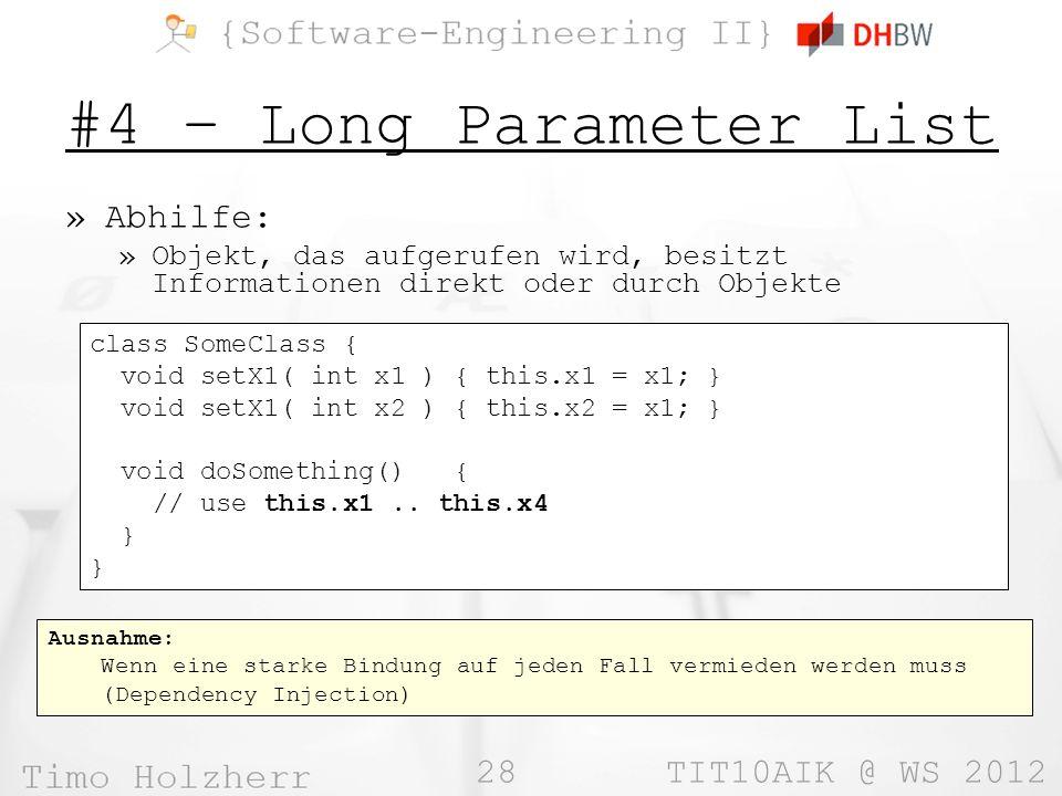 28 TIT10AIK @ WS 2012 Ausnahme: Wenn eine starke Bindung auf jeden Fall vermieden werden muss (Dependency Injection) #4 – Long Parameter List »Abhilfe: »Objekt, das aufgerufen wird, besitzt Informationen direkt oder durch Objekte class SomeClass { void setX1( int x1 ) { this.x1 = x1; } void setX1( int x2 ) { this.x2 = x1; } void doSomething() { // use this.x1..