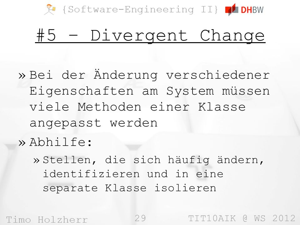 29 TIT10AIK @ WS 2012 #5 – Divergent Change »Bei der Änderung verschiedener Eigenschaften am System müssen viele Methoden einer Klasse angepasst werden »Abhilfe: »Stellen, die sich häufig ändern, identifizieren und in eine separate Klasse isolieren