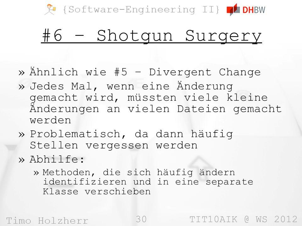 30 TIT10AIK @ WS 2012 #6 – Shotgun Surgery »Ähnlich wie #5 – Divergent Change »Jedes Mal, wenn eine Änderung gemacht wird, müssten viele kleine Änderungen an vielen Dateien gemacht werden »Problematisch, da dann häufig Stellen vergessen werden »Abhilfe: »Methoden, die sich häufig ändern identifizieren und in eine separate Klasse verschieben