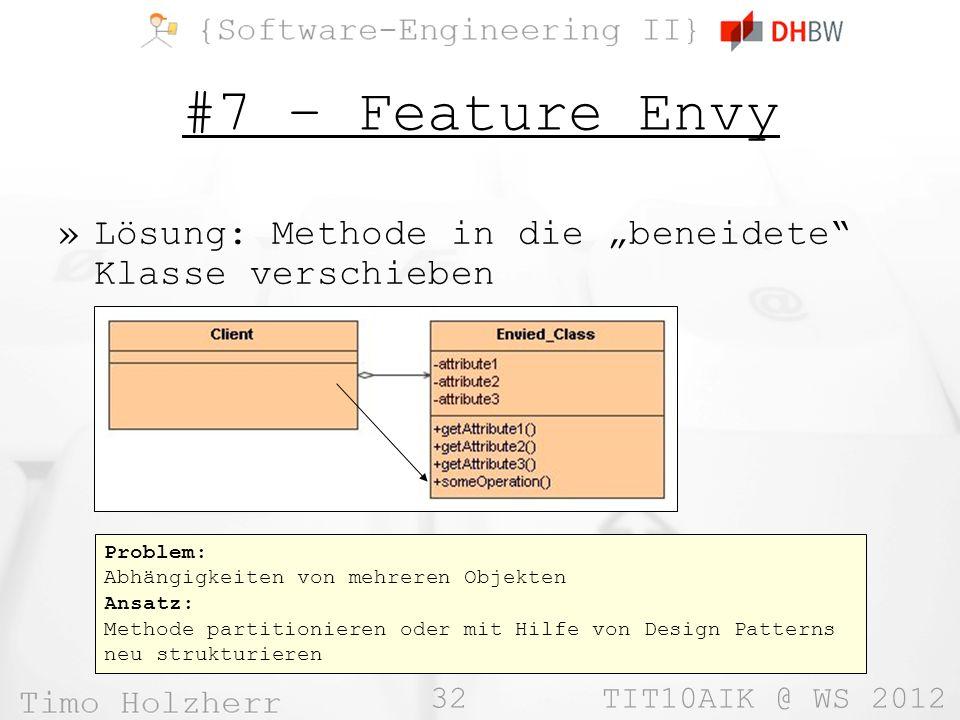 32 TIT10AIK @ WS 2012 #7 – Feature Envy »Lösung: Methode in die beneidete Klasse verschieben Problem: Abhängigkeiten von mehreren Objekten Ansatz: Methode partitionieren oder mit Hilfe von Design Patterns neu strukturieren