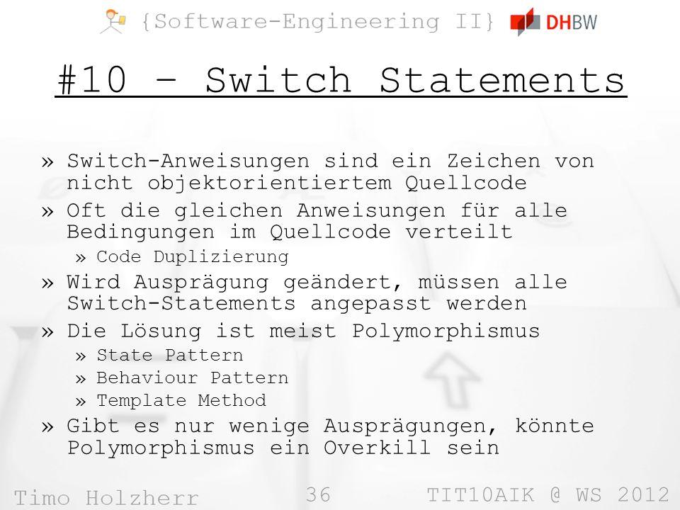 36 TIT10AIK @ WS 2012 #10 – Switch Statements »Switch-Anweisungen sind ein Zeichen von nicht objektorientiertem Quellcode »Oft die gleichen Anweisungen für alle Bedingungen im Quellcode verteilt »Code Duplizierung »Wird Ausprägung geändert, müssen alle Switch-Statements angepasst werden »Die Lösung ist meist Polymorphismus »State Pattern »Behaviour Pattern »Template Method »Gibt es nur wenige Ausprägungen, könnte Polymorphismus ein Overkill sein