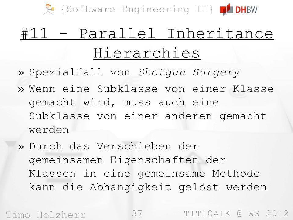 37 TIT10AIK @ WS 2012 #11 – Parallel Inheritance Hierarchies »Spezialfall von Shotgun Surgery »Wenn eine Subklasse von einer Klasse gemacht wird, muss auch eine Subklasse von einer anderen gemacht werden »Durch das Verschieben der gemeinsamen Eigenschaften der Klassen in eine gemeinsame Methode kann die Abhängigkeit gelöst werden