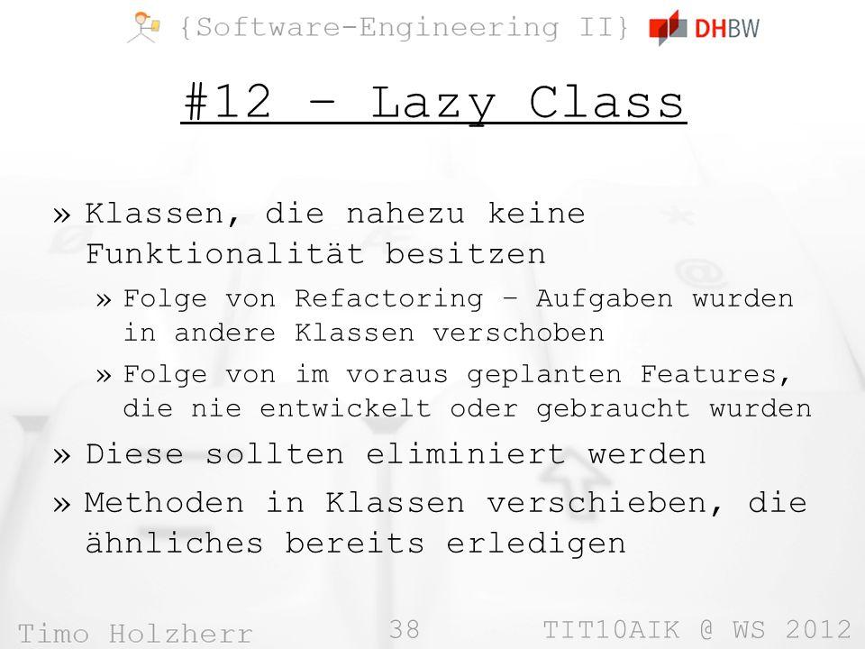 38 TIT10AIK @ WS 2012 #12 – Lazy Class »Klassen, die nahezu keine Funktionalität besitzen »Folge von Refactoring – Aufgaben wurden in andere Klassen verschoben »Folge von im voraus geplanten Features, die nie entwickelt oder gebraucht wurden »Diese sollten eliminiert werden »Methoden in Klassen verschieben, die ähnliches bereits erledigen