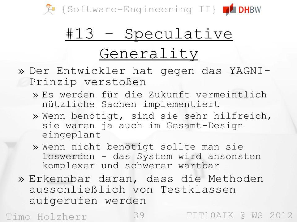 39 TIT10AIK @ WS 2012 #13 – Speculative Generality »Der Entwickler hat gegen das YAGNI- Prinzip verstoßen »Es werden für die Zukunft vermeintlich nützliche Sachen implementiert »Wenn benötigt, sind sie sehr hilfreich, sie waren ja auch im Gesamt-Design eingeplant »Wenn nicht benötigt sollte man sie loswerden - das System wird ansonsten komplexer und schwerer wartbar »Erkennbar daran, dass die Methoden ausschließlich von Testklassen aufgerufen werden
