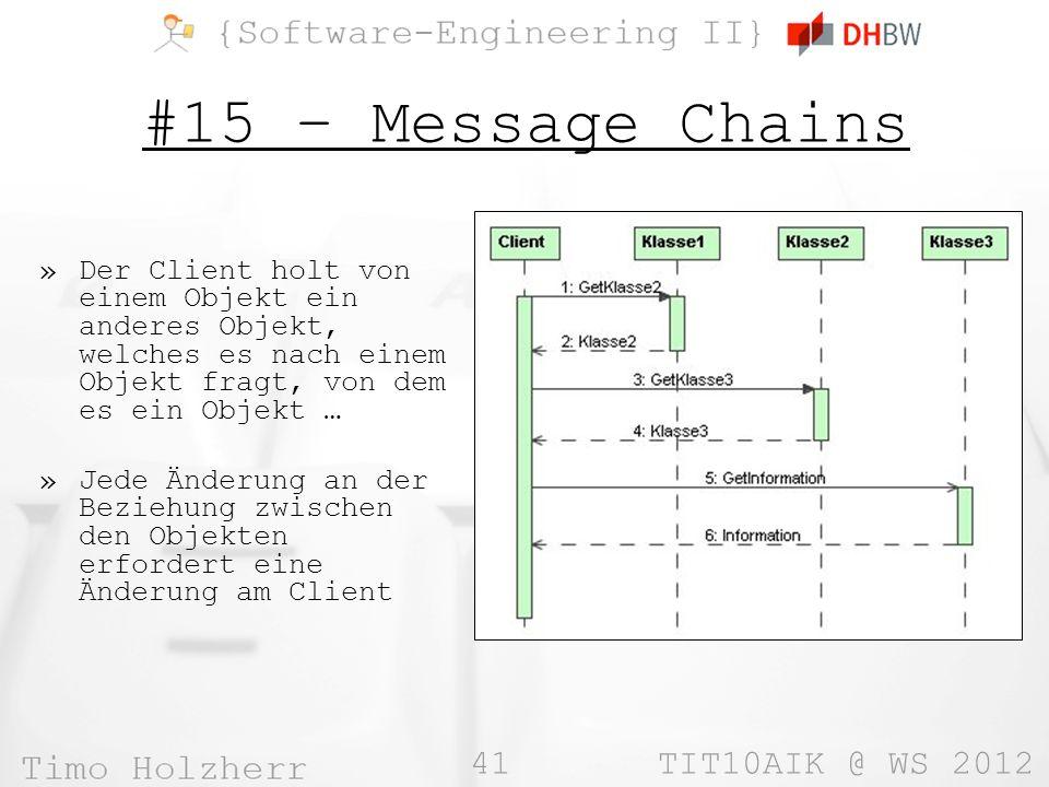 41 TIT10AIK @ WS 2012 #15 – Message Chains »Der Client holt von einem Objekt ein anderes Objekt, welches es nach einem Objekt fragt, von dem es ein Objekt … »Jede Änderung an der Beziehung zwischen den Objekten erfordert eine Änderung am Client