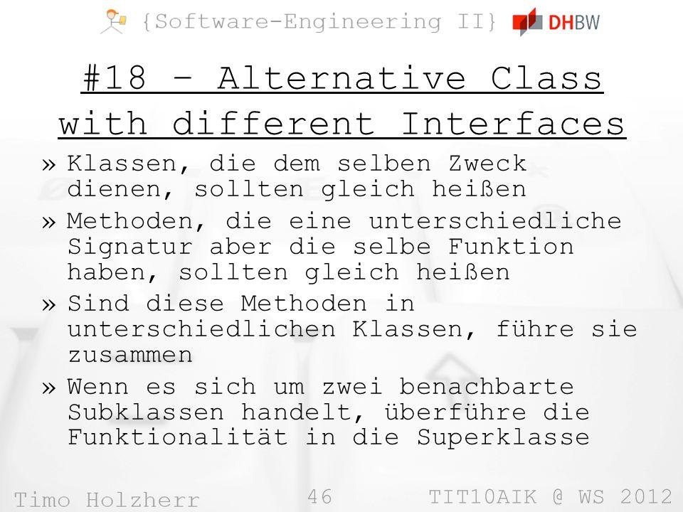 46 TIT10AIK @ WS 2012 #18 – Alternative Class with different Interfaces »Klassen, die dem selben Zweck dienen, sollten gleich heißen »Methoden, die eine unterschiedliche Signatur aber die selbe Funktion haben, sollten gleich heißen »Sind diese Methoden in unterschiedlichen Klassen, führe sie zusammen »Wenn es sich um zwei benachbarte Subklassen handelt, überführe die Funktionalität in die Superklasse