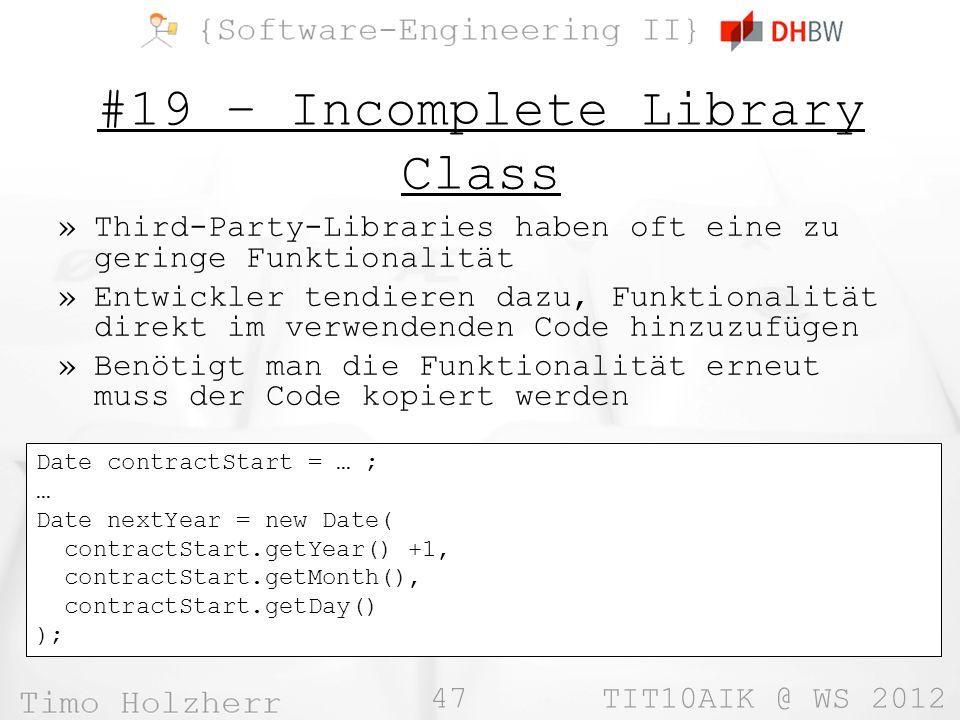 47 TIT10AIK @ WS 2012 #19 – Incomplete Library Class »Third-Party-Libraries haben oft eine zu geringe Funktionalität »Entwickler tendieren dazu, Funktionalität direkt im verwendenden Code hinzuzufügen »Benötigt man die Funktionalität erneut muss der Code kopiert werden Date contractStart = … ; … Date nextYear = new Date( contractStart.getYear() +1, contractStart.getMonth(), contractStart.getDay() );