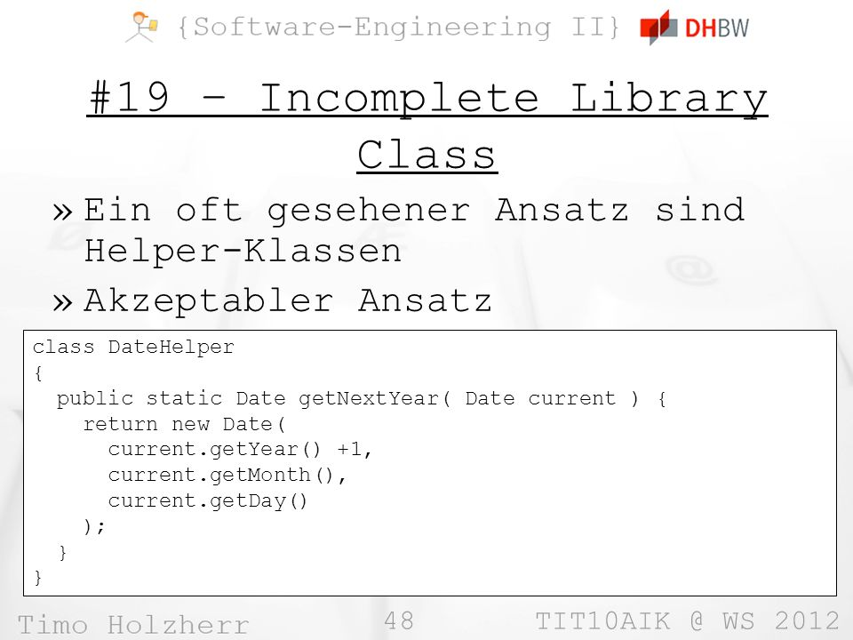 48 TIT10AIK @ WS 2012 #19 – Incomplete Library Class »Ein oft gesehener Ansatz sind Helper-Klassen »Akzeptabler Ansatz class DateHelper { public static Date getNextYear( Date current ) { return new Date( current.getYear() +1, current.getMonth(), current.getDay() ); }