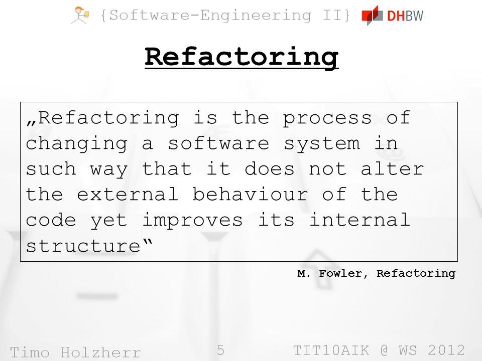 6 TIT10AIK @ WS 2012 Grundsätze »Bestehender Quellcode wird verbessert »Die Funktionalität des Quellcodes wird nicht verändert »Refactoring entspricht dem Aufräumen von Quellcode »Bietet standardisierte Lösungen für Standard-Probleme