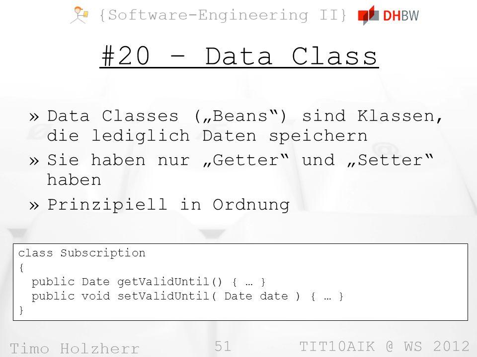 51 TIT10AIK @ WS 2012 #20 – Data Class »Data Classes (Beans) sind Klassen, die lediglich Daten speichern »Sie haben nur Getter und Setter haben »Prinzipiell in Ordnung class Subscription { public Date getValidUntil() { … } public void setValidUntil( Date date ) { … } }