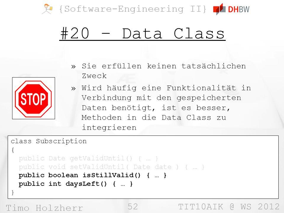 52 TIT10AIK @ WS 2012 #20 – Data Class »Sie erfüllen keinen tatsächlichen Zweck »Wird häufig eine Funktionalität in Verbindung mit den gespeicherten Daten benötigt, ist es besser, Methoden in die Data Class zu integrieren class Subscription { public Date getValidUntil() { … } public void setValidUntil( Date date ) { … } public boolean isStillValid() { … } public int daysLeft() { … } }