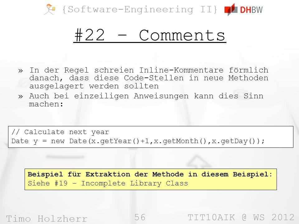 56 TIT10AIK @ WS 2012 #22 – Comments »In der Regel schreien Inline-Kommentare förmlich danach, dass diese Code-Stellen in neue Methoden ausgelagert werden sollten »Auch bei einzeiligen Anweisungen kann dies Sinn machen: // Calculate next year Date y = new Date(x.getYear()+1,x.getMonth(),x.getDay()); Beispiel für Extraktion der Methode in diesem Beispiel: Siehe #19 – Incomplete Library Class