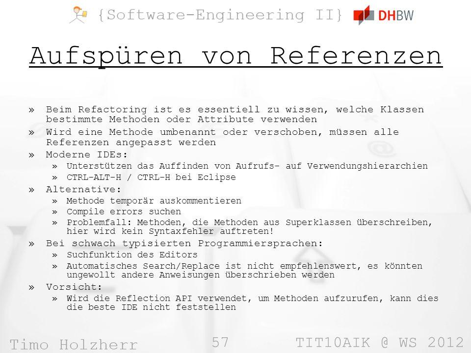 57 TIT10AIK @ WS 2012 Aufspüren von Referenzen »Beim Refactoring ist es essentiell zu wissen, welche Klassen bestimmte Methoden oder Attribute verwenden »Wird eine Methode umbenannt oder verschoben, müssen alle Referenzen angepasst werden »Moderne IDEs: »Unterstützen das Auffinden von Aufrufs- auf Verwendungshierarchien »CTRL-ALT-H / CTRL-H bei Eclipse »Alternative: »Methode temporär auskommentieren »Compile errors suchen »Problemfall: Methoden, die Methoden aus Superklassen überschreiben, hier wird kein Syntaxfehler auftreten.