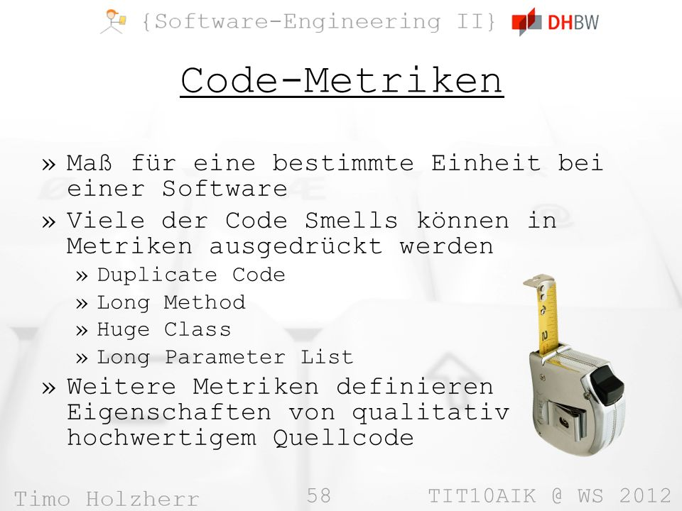 58 TIT10AIK @ WS 2012 Code-Metriken »Maß für eine bestimmte Einheit bei einer Software »Viele der Code Smells können in Metriken ausgedrückt werden »Duplicate Code »Long Method »Huge Class »Long Parameter List »Weitere Metriken definieren Eigenschaften von qualitativ hochwertigem Quellcode