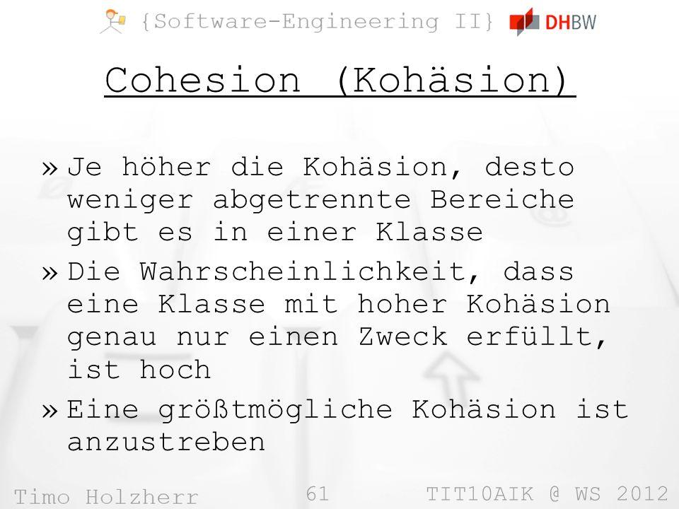 61 TIT10AIK @ WS 2012 Cohesion (Kohäsion) »Je höher die Kohäsion, desto weniger abgetrennte Bereiche gibt es in einer Klasse »Die Wahrscheinlichkeit, dass eine Klasse mit hoher Kohäsion genau nur einen Zweck erfüllt, ist hoch »Eine größtmögliche Kohäsion ist anzustreben
