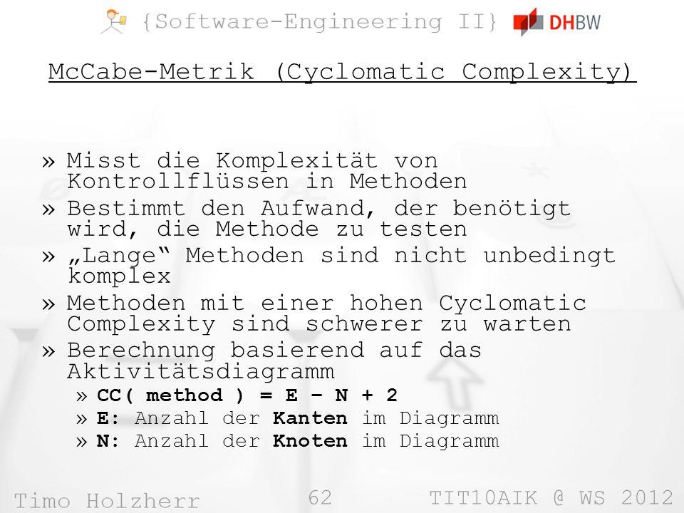 62 TIT10AIK @ WS 2012 McCabe-Metrik (Cyclomatic Complexity) »Misst die Komplexität von Kontrollflüssen in Methoden »Bestimmt den Aufwand, der benötigt wird, die Methode zu testen »Lange Methoden sind nicht unbedingt komplex »Methoden mit einer hohen Cyclomatic Complexity sind schwerer zu warten »Berechnung basierend auf das Aktivitätsdiagramm »CC( method ) = E – N + 2 »E: Anzahl der Kanten im Diagramm »N: Anzahl der Knoten im Diagramm