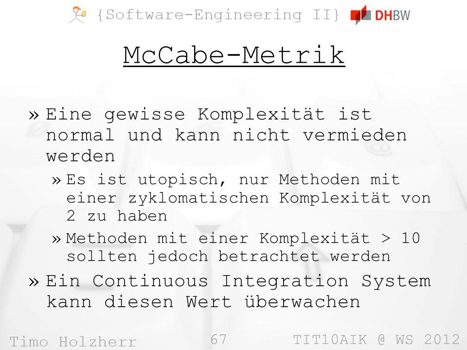67 TIT10AIK @ WS 2012 McCabe-Metrik »Eine gewisse Komplexität ist normal und kann nicht vermieden werden »Es ist utopisch, nur Methoden mit einer zyklomatischen Komplexität von 2 zu haben »Methoden mit einer Komplexität > 10 sollten jedoch betrachtet werden »Ein Continuous Integration System kann diesen Wert überwachen