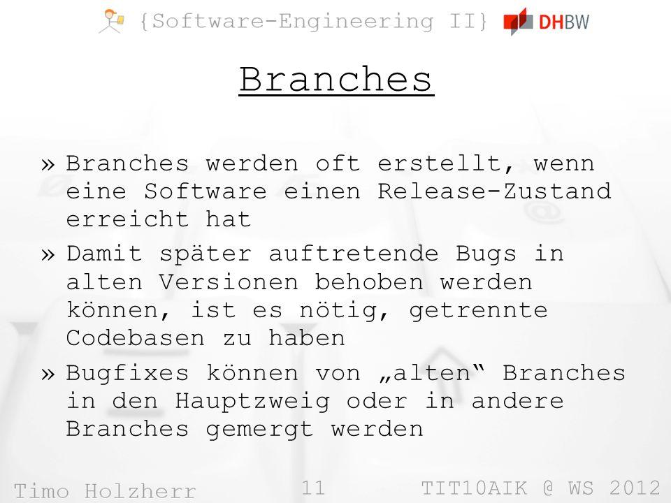 11 TIT10AIK @ WS 2012 Branches »Branches werden oft erstellt, wenn eine Software einen Release-Zustand erreicht hat »Damit später auftretende Bugs in alten Versionen behoben werden können, ist es nötig, getrennte Codebasen zu haben »Bugfixes können von alten Branches in den Hauptzweig oder in andere Branches gemergt werden