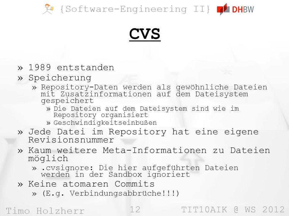 12 TIT10AIK @ WS 2012 CVS »1989 entstanden »Speicherung »Repository-Daten werden als gewöhnliche Dateien mit Zusatzinformationen auf dem Dateisystem gespeichert »Die Dateien auf dem Dateisystem sind wie im Repository organisiert »Geschwindigkeitseinbußen »Jede Datei im Repository hat eine eigene Revisionsnummer »Kaum weitere Meta-Informationen zu Dateien möglich ».cvsignore: Die hier aufgeführten Dateien werden in der Sandbox ignoriert »Keine atomaren Commits »(E.g.