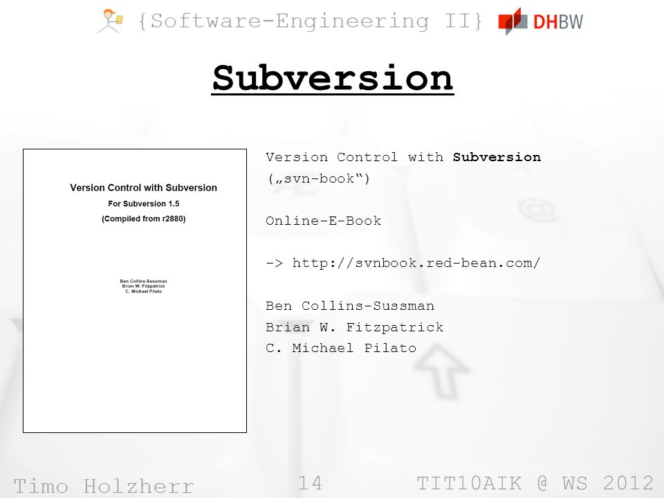 14 TIT10AIK @ WS 2012 Subversion Version Control with Subversion (svn-book) Online-E-Book -> http://svnbook.red-bean.com/ Ben Collins-Sussman Brian W.