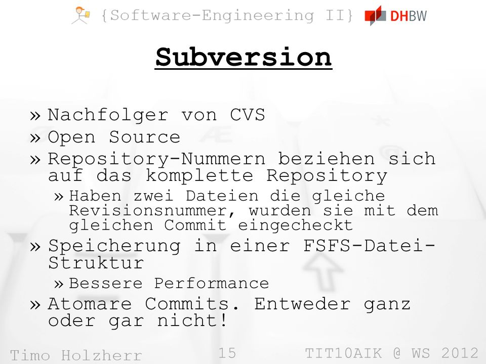 15 TIT10AIK @ WS 2012 Subversion »Nachfolger von CVS »Open Source »Repository-Nummern beziehen sich auf das komplette Repository »Haben zwei Dateien die gleiche Revisionsnummer, wurden sie mit dem gleichen Commit eingecheckt »Speicherung in einer FSFS-Datei- Struktur »Bessere Performance »Atomare Commits.