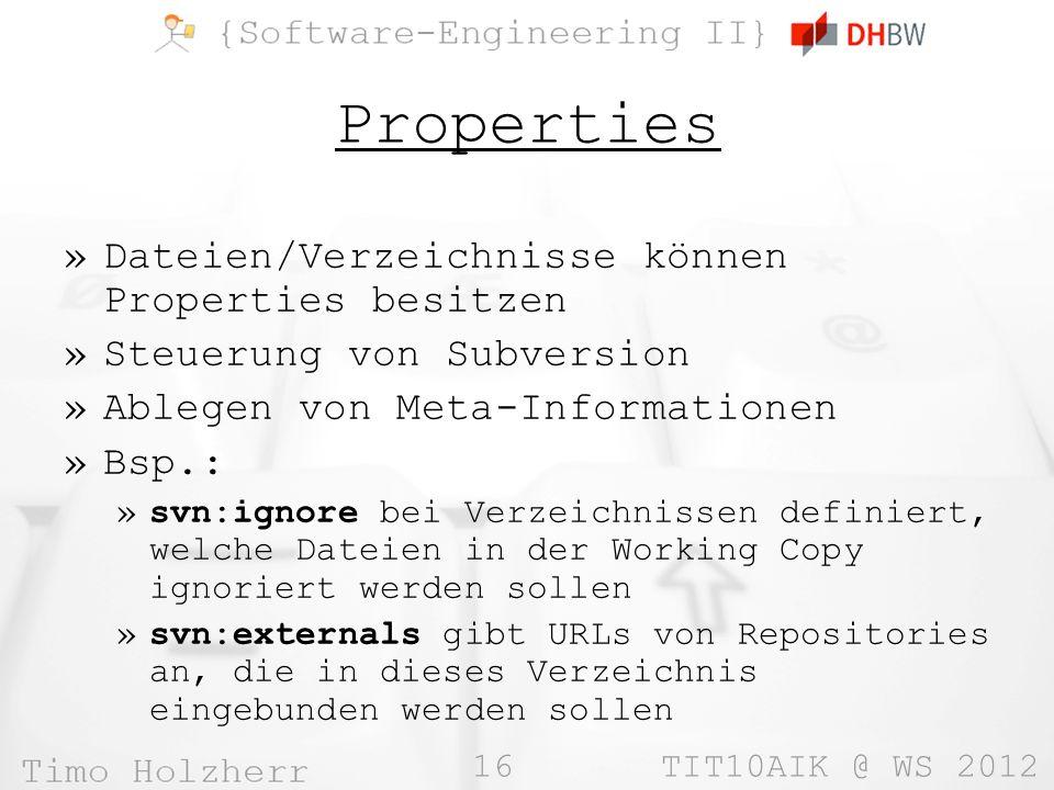 16 TIT10AIK @ WS 2012 Properties »Dateien/Verzeichnisse können Properties besitzen »Steuerung von Subversion »Ablegen von Meta-Informationen »Bsp.: »svn:ignore bei Verzeichnissen definiert, welche Dateien in der Working Copy ignoriert werden sollen »svn:externals gibt URLs von Repositories an, die in dieses Verzeichnis eingebunden werden sollen
